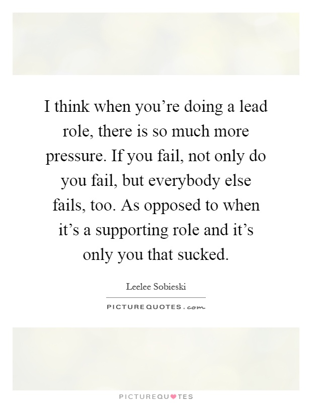 I think when you're doing a lead role, there is so much more pressure. If you fail, not only do you fail, but everybody else fails, too. As opposed to when it's a supporting role and it's only you that sucked Picture Quote #1