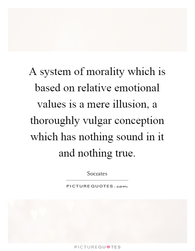 A system of morality which is based on relative emotional values is a mere illusion, a thoroughly vulgar conception which has nothing sound in it and nothing true Picture Quote #1