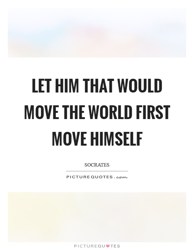 Let him that would move the world first move himself Picture Quote #1