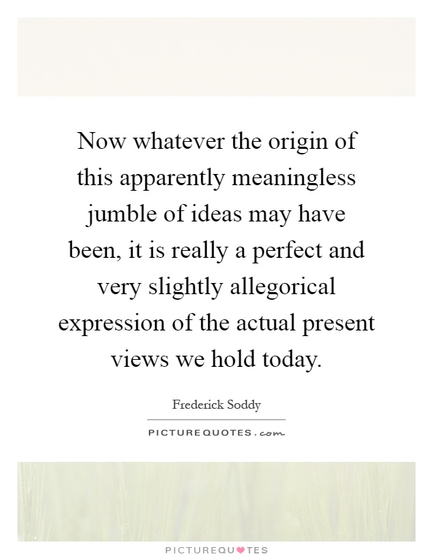 Now whatever the origin of this apparently meaningless jumble of ideas may have been, it is really a perfect and very slightly allegorical expression of the actual present views we hold today Picture Quote #1