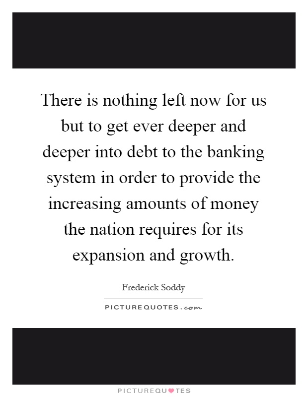 There is nothing left now for us but to get ever deeper and deeper into debt to the banking system in order to provide the increasing amounts of money the nation requires for its expansion and growth Picture Quote #1