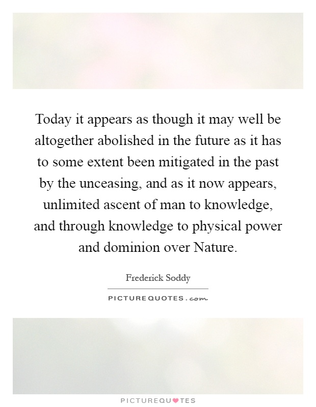 Today it appears as though it may well be altogether abolished in the future as it has to some extent been mitigated in the past by the unceasing, and as it now appears, unlimited ascent of man to knowledge, and through knowledge to physical power and dominion over Nature Picture Quote #1