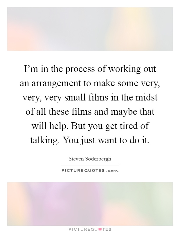 I'm in the process of working out an arrangement to make some very, very, very small films in the midst of all these films and maybe that will help. But you get tired of talking. You just want to do it Picture Quote #1