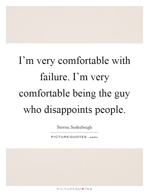 I'm very comfortable with failure. I'm very comfortable being the guy who disappoints people Picture Quote #1