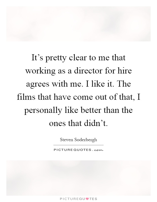 It's pretty clear to me that working as a director for hire agrees with me. I like it. The films that have come out of that, I personally like better than the ones that didn't Picture Quote #1