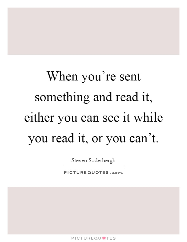 When you're sent something and read it, either you can see it while you read it, or you can't Picture Quote #1