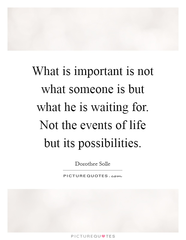 What is important is not what someone is but what he is waiting for. Not the events of life but its possibilities Picture Quote #1