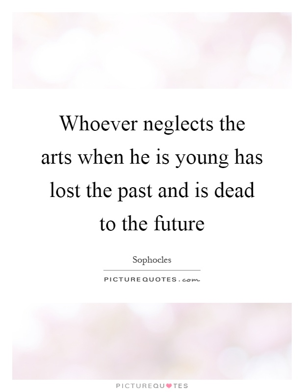 Whoever neglects the arts when he is young has lost the past and is dead to the future Picture Quote #1
