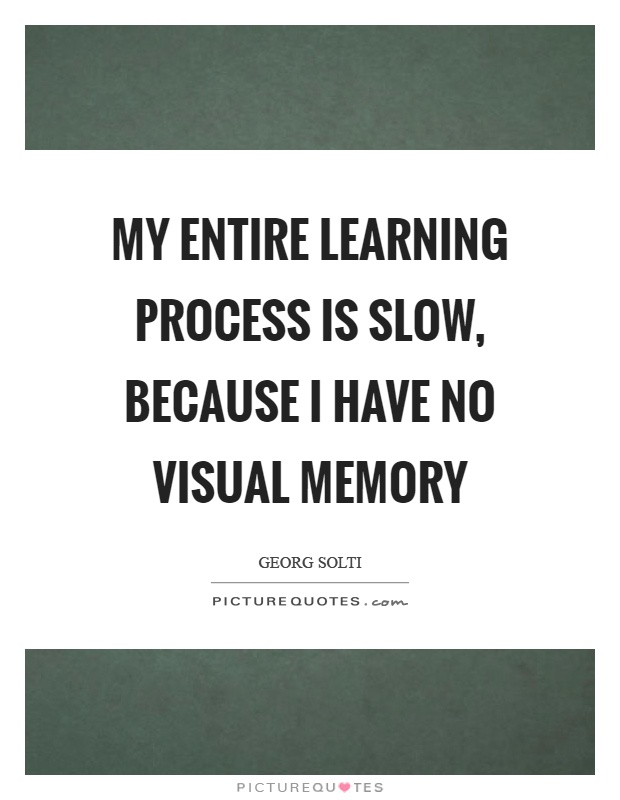 My entire learning process is slow, because I have no visual memory Picture Quote #1