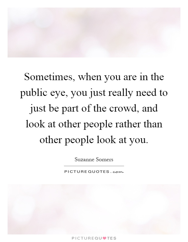 Sometimes, when you are in the public eye, you just really need to just be part of the crowd, and look at other people rather than other people look at you Picture Quote #1