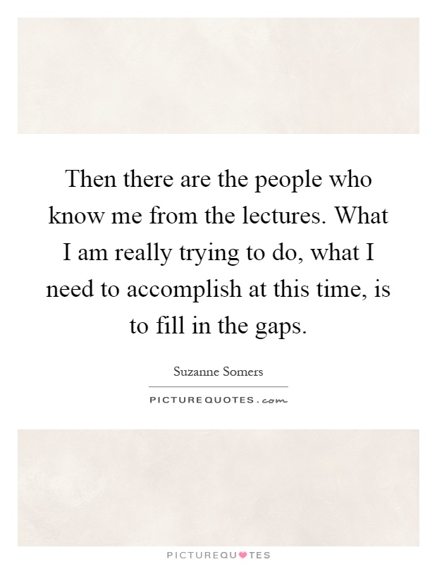 Then there are the people who know me from the lectures. What I am really trying to do, what I need to accomplish at this time, is to fill in the gaps Picture Quote #1
