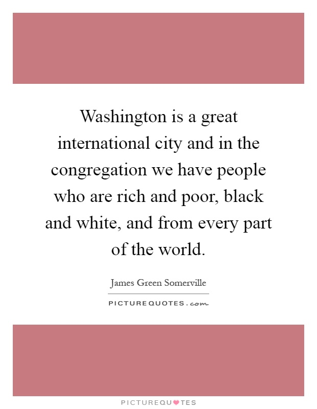 Washington is a great international city and in the congregation we have people who are rich and poor, black and white, and from every part of the world Picture Quote #1