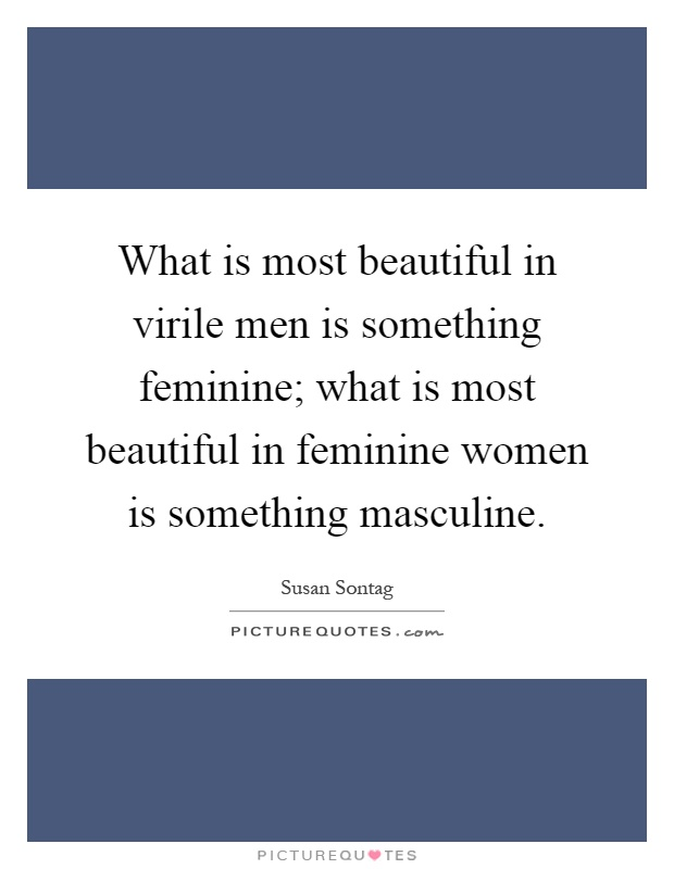 What is most beautiful in virile men is something feminine; what is most beautiful in feminine women is something masculine Picture Quote #1