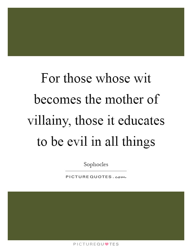 For those whose wit becomes the mother of villainy, those it educates to be evil in all things Picture Quote #1