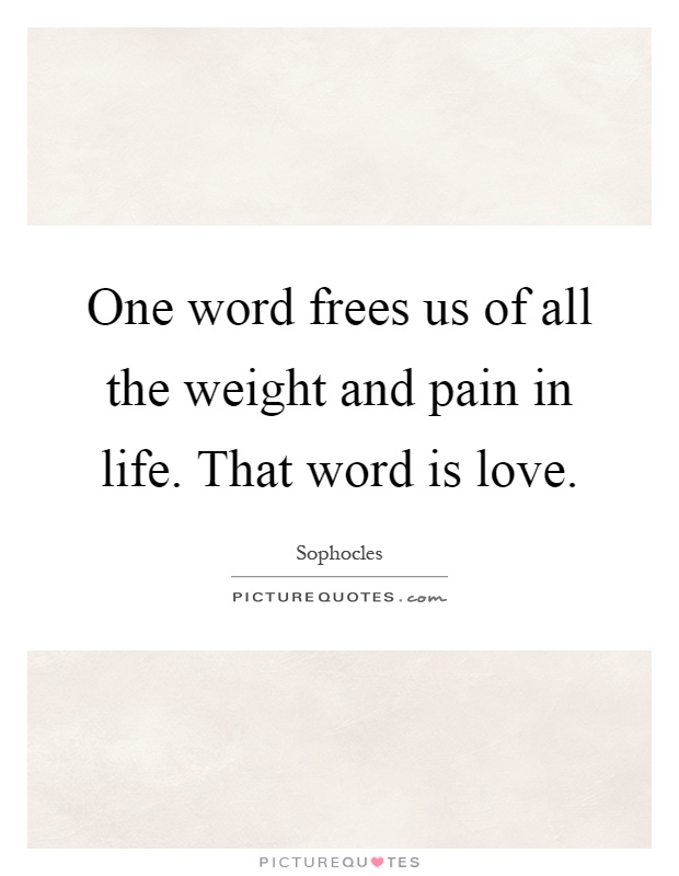One word frees us of all the weight and pain in life. That word is love Picture Quote #1