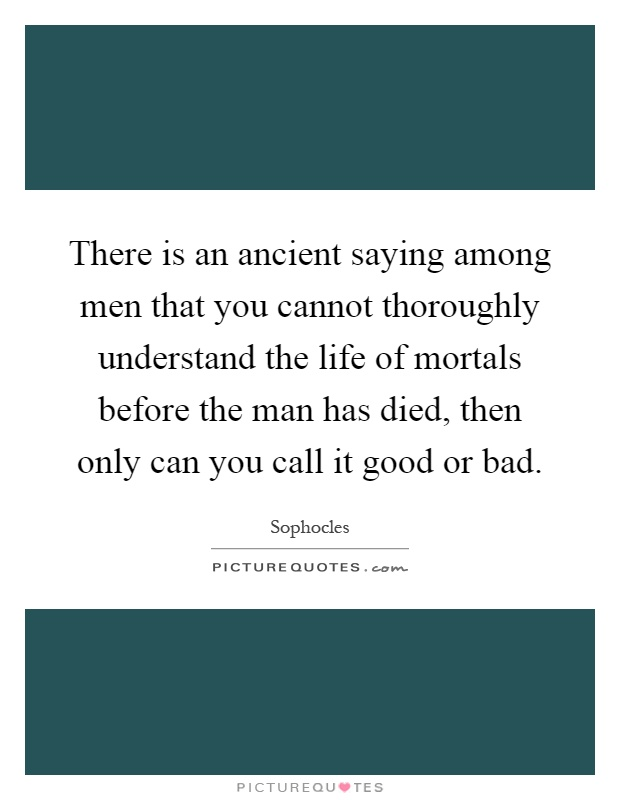 There is an ancient saying among men that you cannot thoroughly understand the life of mortals before the man has died, then only can you call it good or bad Picture Quote #1