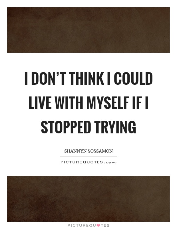 I don't think I could live with myself if I stopped trying Picture Quote #1