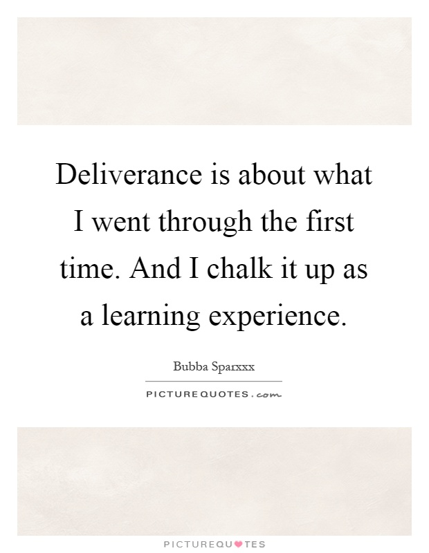 Deliverance is about what I went through the first time. And I chalk it up as a learning experience Picture Quote #1