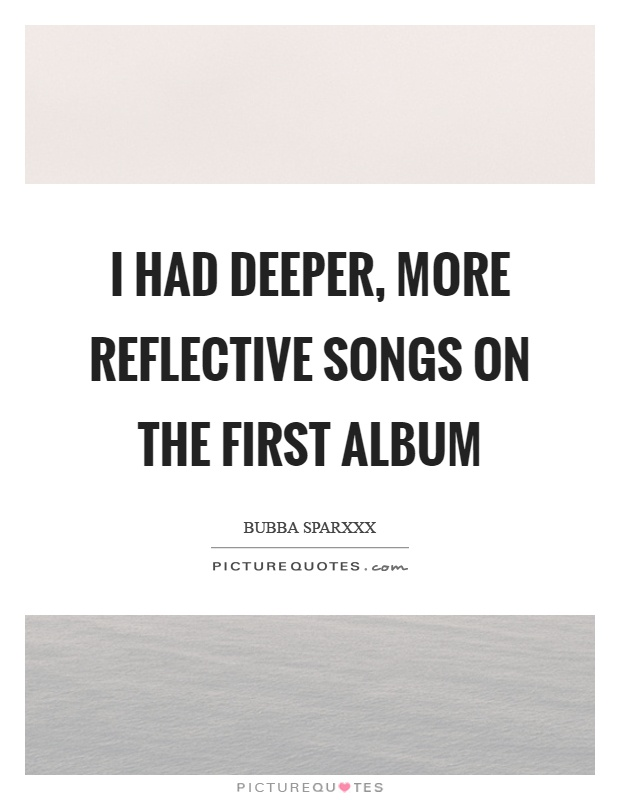 I had deeper, more reflective songs on the first album Picture Quote #1