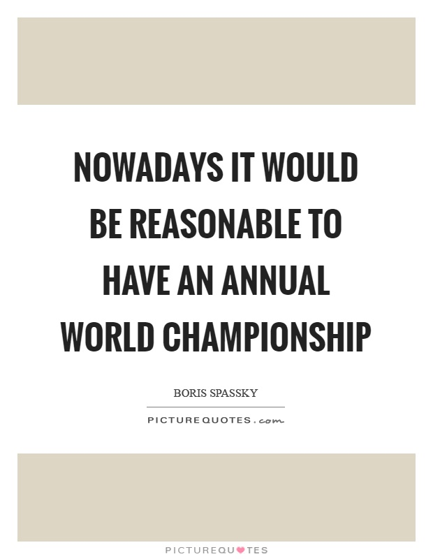 Nowadays it would be reasonable to have an annual world championship Picture Quote #1