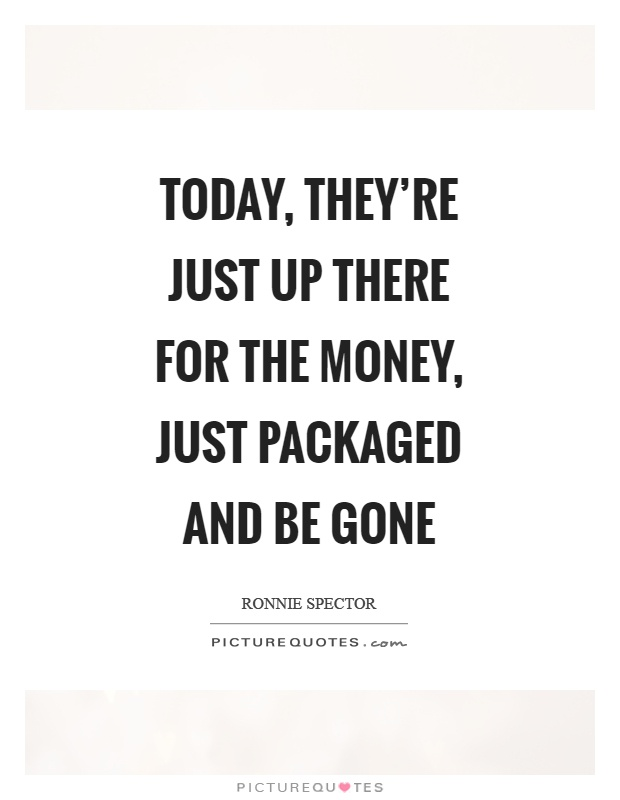 Today, they're just up there for the money, just packaged and be gone Picture Quote #1