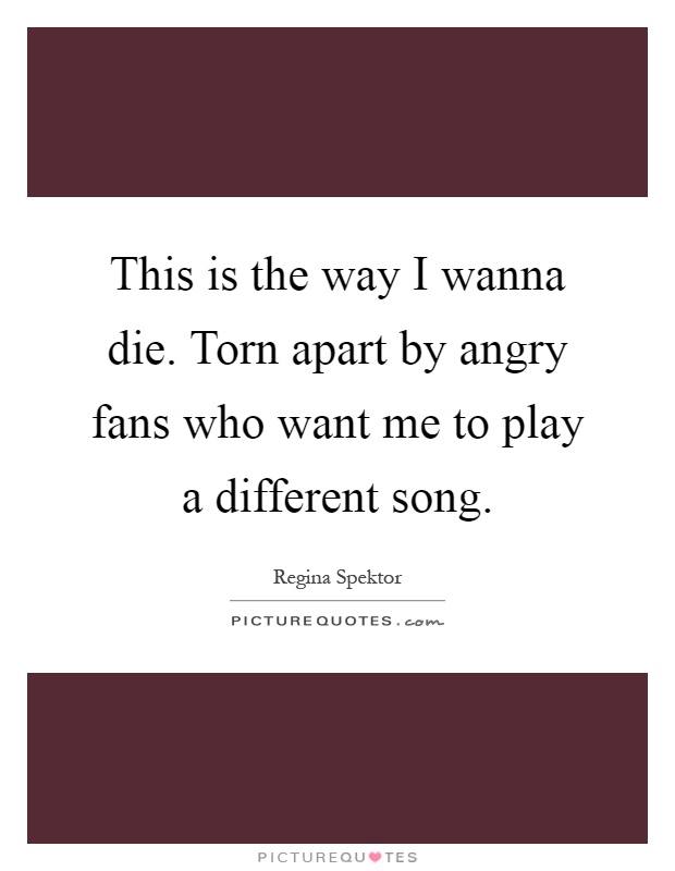 This is the way I wanna die. Torn apart by angry fans who want me to play a different song Picture Quote #1