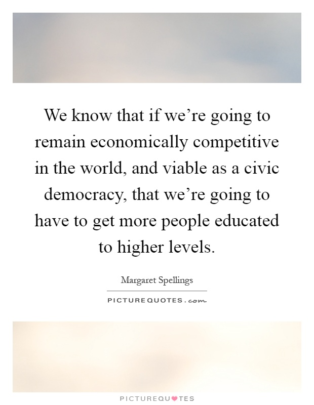 We know that if we're going to remain economically competitive in the world, and viable as a civic democracy, that we're going to have to get more people educated to higher levels Picture Quote #1