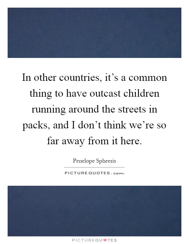 In other countries, it's a common thing to have outcast children running around the streets in packs, and I don't think we're so far away from it here Picture Quote #1