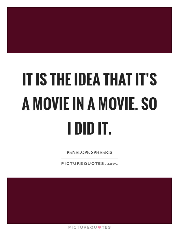 It is the idea that it's a movie in a movie. So I did it Picture Quote #1