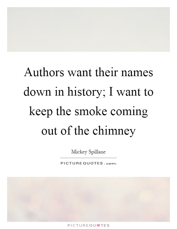 Authors want their names down in history; I want to keep the smoke coming out of the chimney Picture Quote #1