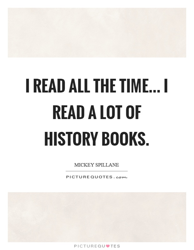 I read all the time... I read a lot of history books Picture Quote #1