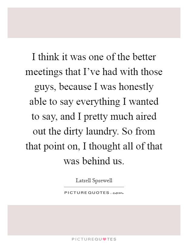I think it was one of the better meetings that I've had with those guys, because I was honestly able to say everything I wanted to say, and I pretty much aired out the dirty laundry. So from that point on, I thought all of that was behind us Picture Quote #1