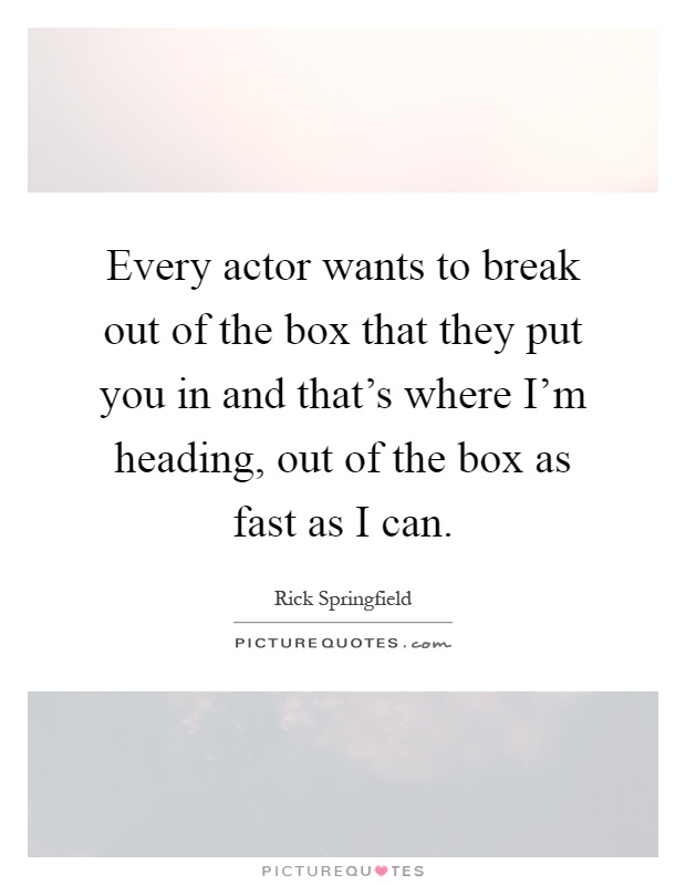 Every actor wants to break out of the box that they put you in and that's where I'm heading, out of the box as fast as I can Picture Quote #1
