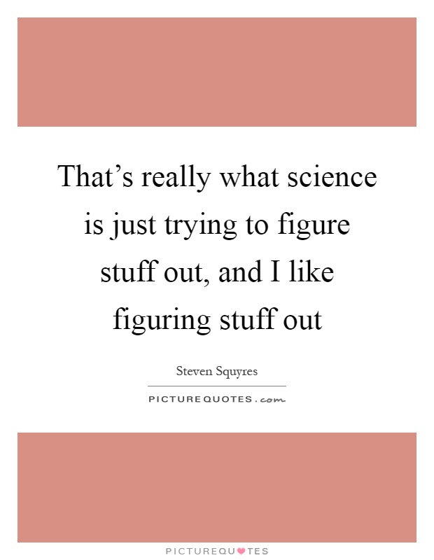 That's really what science is just trying to figure stuff out, and I like figuring stuff out Picture Quote #1