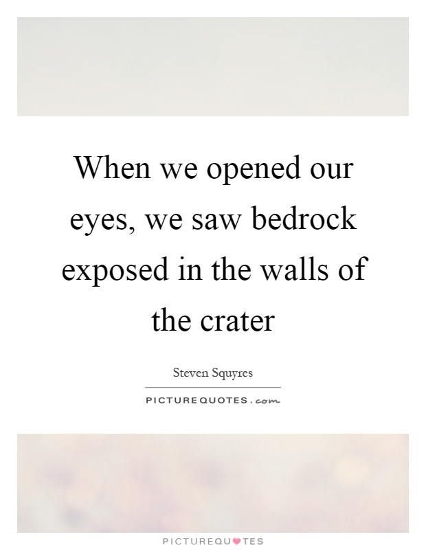 When we opened our eyes, we saw bedrock exposed in the walls of the crater Picture Quote #1