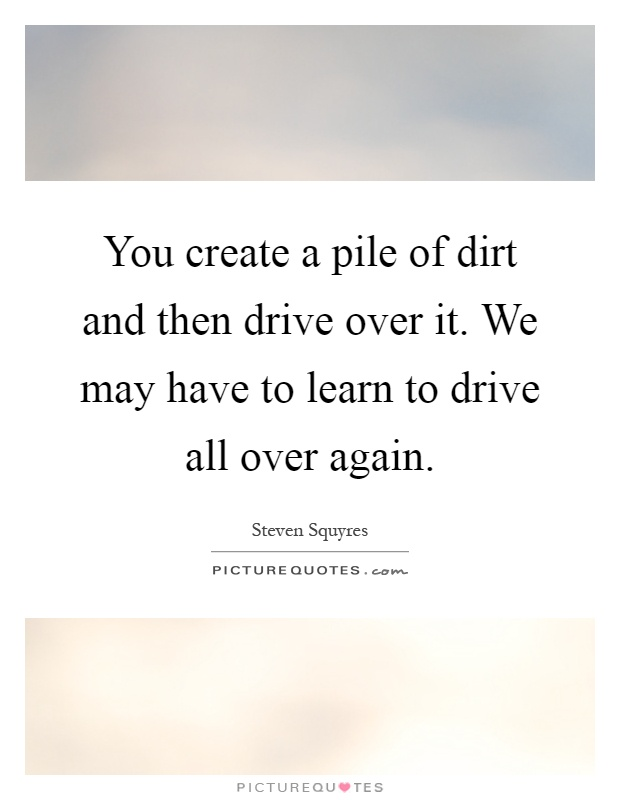 You create a pile of dirt and then drive over it. We may have to learn to drive all over again Picture Quote #1