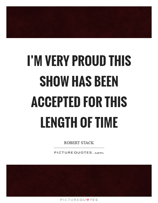 I'm very proud this show has been accepted for this length of time Picture Quote #1