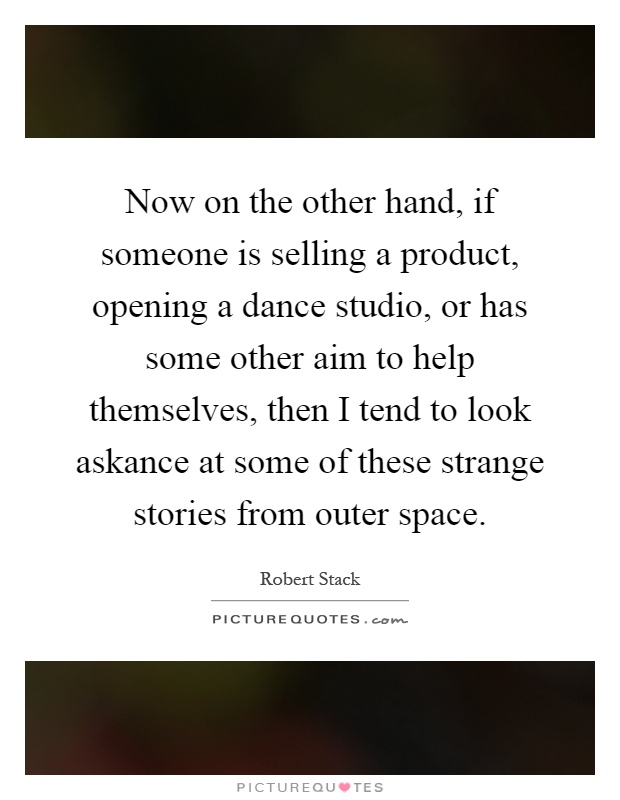 Now on the other hand, if someone is selling a product, opening a dance studio, or has some other aim to help themselves, then I tend to look askance at some of these strange stories from outer space Picture Quote #1
