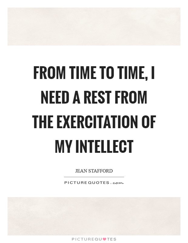 From time to time, I need a rest from the exercitation of my intellect Picture Quote #1