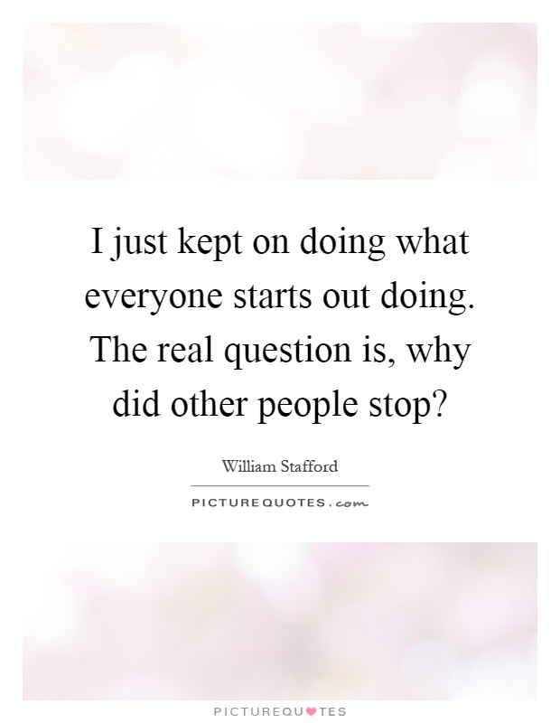 I just kept on doing what everyone starts out doing. The real question is, why did other people stop? Picture Quote #1