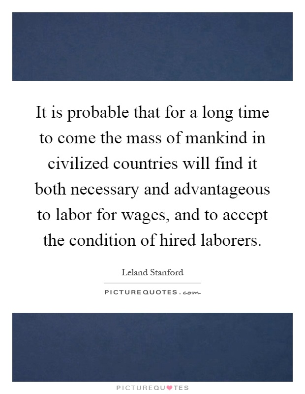 It is probable that for a long time to come the mass of mankind in civilized countries will find it both necessary and advantageous to labor for wages, and to accept the condition of hired laborers Picture Quote #1