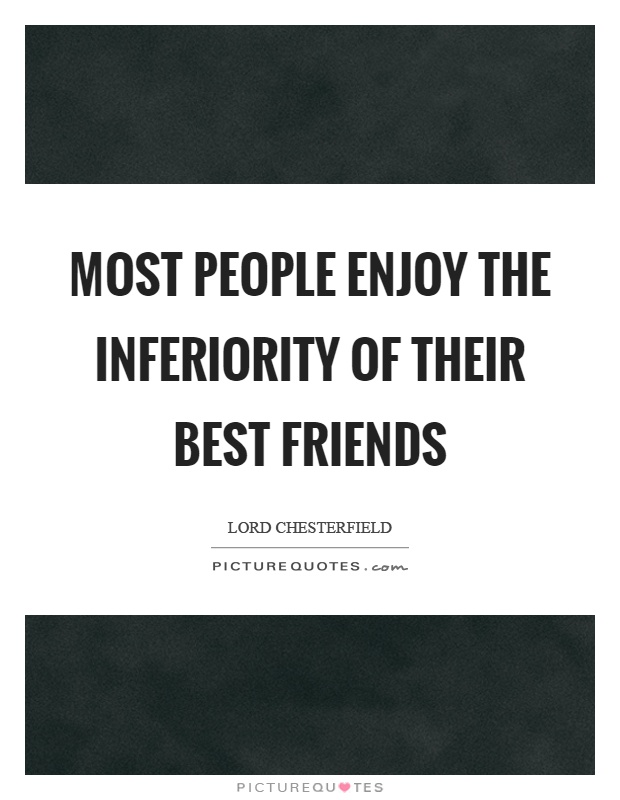 Most people enjoy the inferiority of their best friends Picture Quote #1