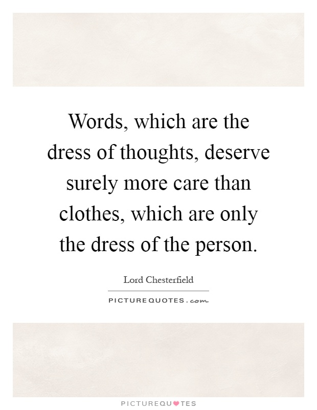 Words, which are the dress of thoughts, deserve surely more care than clothes, which are only the dress of the person Picture Quote #1