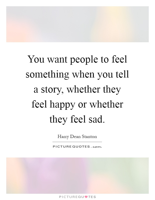 You want people to feel something when you tell a story, whether they feel happy or whether they feel sad Picture Quote #1