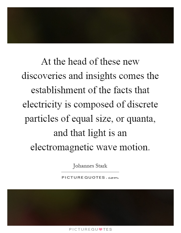 At the head of these new discoveries and insights comes the establishment of the facts that electricity is composed of discrete particles of equal size, or quanta, and that light is an electromagnetic wave motion Picture Quote #1