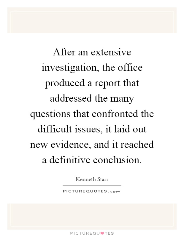 After an extensive investigation, the office produced a report that addressed the many questions that confronted the difficult issues, it laid out new evidence, and it reached a definitive conclusion Picture Quote #1