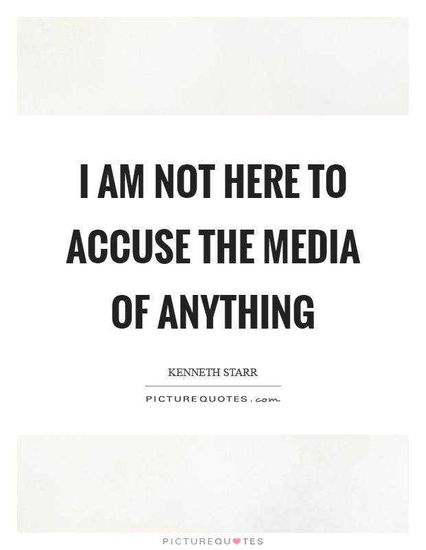 I am not here to accuse the media of anything Picture Quote #1