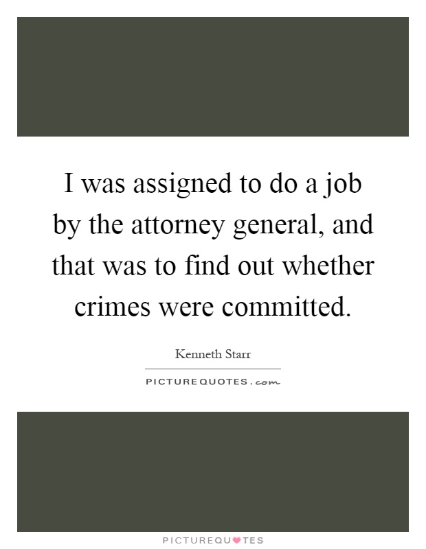I was assigned to do a job by the attorney general, and that was to find out whether crimes were committed Picture Quote #1