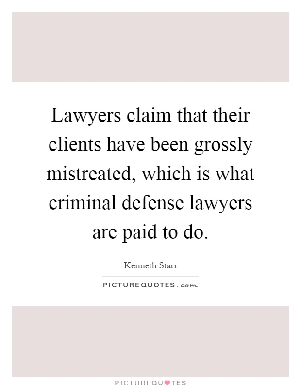 Lawyers claim that their clients have been grossly mistreated, which is what criminal defense lawyers are paid to do Picture Quote #1