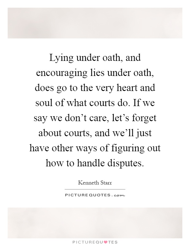 Lying under oath, and encouraging lies under oath, does go to the very heart and soul of what courts do. If we say we don't care, let's forget about courts, and we'll just have other ways of figuring out how to handle disputes Picture Quote #1
